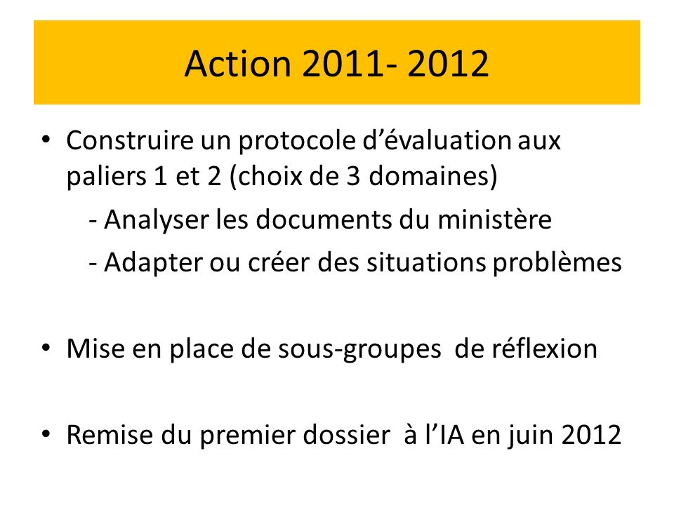 Action 2011- 2012 Construire un protocole dévaluation aux paliers 1 et 2 (choix de 3 domaines) - Analyser les documents du ministère - Adapter ou créer des situations problèmes Mise en place de sous-groupes de réflexion Remise du premier dossier à lIA en juin 2012