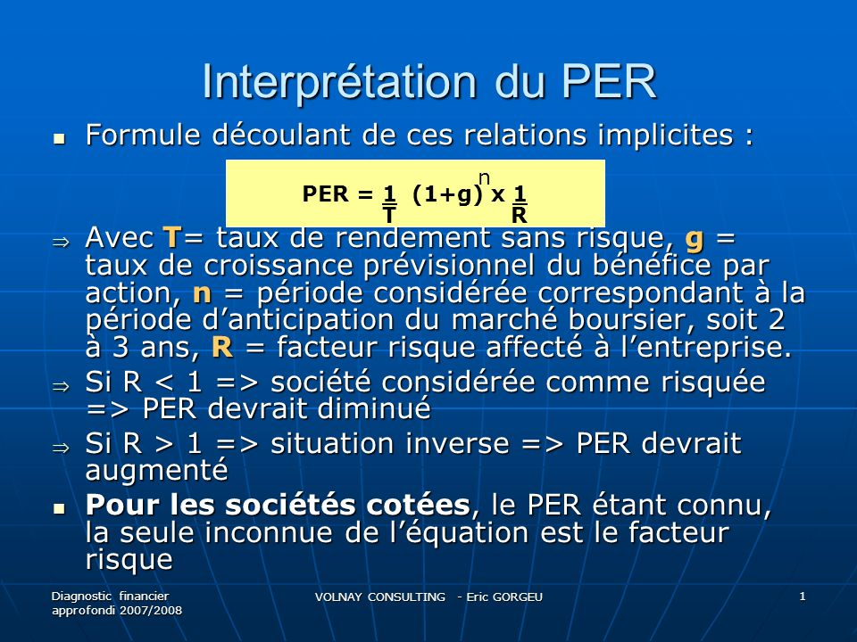 Interprétation du PER Exemple : Exemple : PER du marché parisien en Décembre 2005 : 14,5x => Taux de rendement sans risque = 3,5%, taux de croissance du BPA = 8% => 14,5 = 1/3,5% x (1+8%)puissance 3 x 1/R => 1/R = 0,4029 => R = 2,482 PER du marché parisien en Décembre 2005 : 14,5x => Taux de rendement sans risque = 3,5%, taux de croissance du BPA = 8% => 14,5 = 1/3,5% x (1+8%)puissance 3 x 1/R => 1/R = 0,4029 => R = 2,482 LOréal PER 06 = 23,05x => taux de croissance du BPA = 11,7% => 23,05 = 1/3,5% x (1+11,7%)puissance 3 x 1/R => 1/R =0,5789 => R = 1,727 LOréal PER 06 = 23,05x => taux de croissance du BPA = 11,7% => 23,05 = 1/3,5% x (1+11,7%)puissance 3 x 1/R => 1/R =0,5789 => R = 1,727 Malgré PER plus élevé, explicable par une croissance plus forte, le risque implicite est plus faible que celui du marché Malgré PER plus élevé, explicable par une croissance plus forte, le risque implicite est plus faible que celui du marché Diagnostic financier approfondi 2007/2008 VOLNAY CONSULTING - Eric GORGEU 2