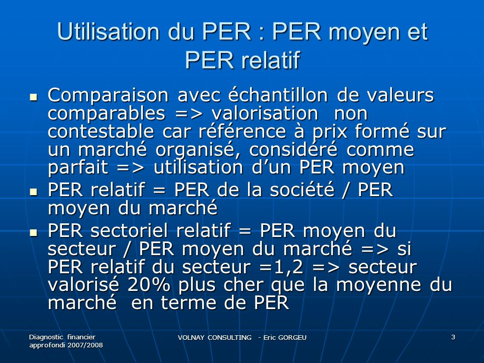 PER relatif On peut dire alors que PER de la société = PER moyen actuel du marché x PER relatif moyen historique du secteur On peut dire alors que PER de la société = PER moyen actuel du marché x PER relatif moyen historique du secteur Exemple : si PER relatif moyen dun secteur sur 3 dernières années = 0,84 et si PER moyen actuel du marché = 14,5x => PER de la société = 0,84 x 14,5 = 12,2 et la valeur Vo = 12,2 x BPA de lannée n+1.