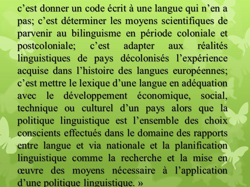 cest donner un code écrit à une langue qui nen a pas; cest déterminer les moyens scientifiques de parvenir au bilinguisme en période coloniale et post