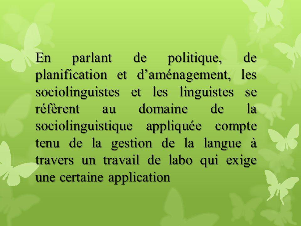 En parlant de politique, de planification et daménagement, les sociolinguistes et les linguistes se réfèrent au domaine de la sociolinguistique appliq