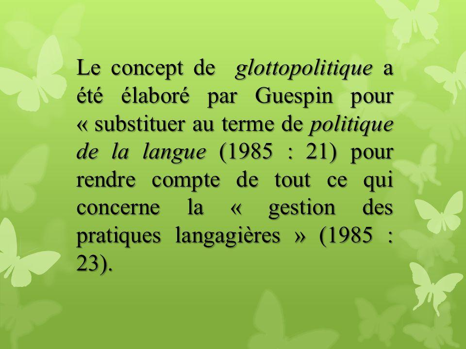 Le concept de glottopolitique a été élaboré par Guespin pour « substituer au terme de politique de la langue (1985 : 21) pour rendre compte de tout ce