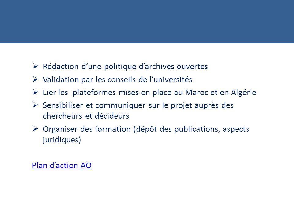 Rédaction dune politique darchives ouvertes Validation par les conseils de luniversités Lier les plateformes mises en place au Maroc et en Algérie Sensibiliser et communiquer sur le projet auprès des chercheurs et décideurs Organiser des formation (dépôt des publications, aspects juridiques) Plan daction AO