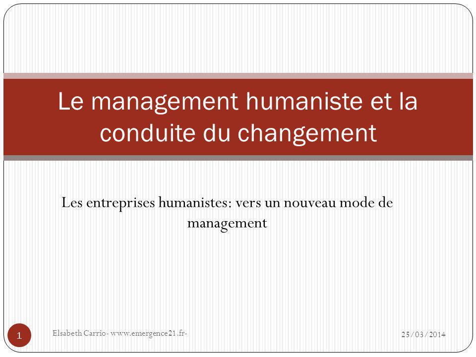 Les entreprises humanistes: vers un nouveau mode de management 25/03/2014 Elsabeth Carrio- www.emergence21.fr- 1 Le management humaniste et la conduite du changement