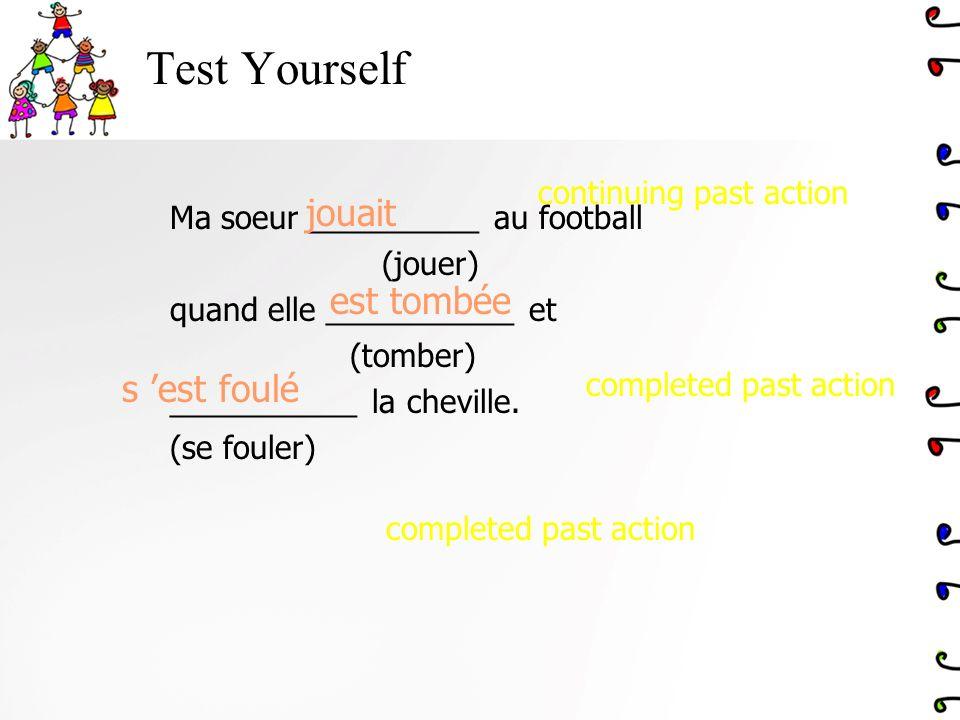 Test Yourself Ma soeur __________ au football (jouer) quand elle ___________ et (tomber) ___________ la cheville. (se fouler) jouait s est foulé est t