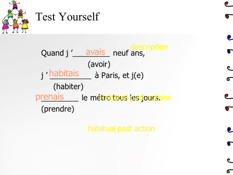 Test Yourself Quand j _________ neuf ans, (avoir) j __________ à Paris, et j(e) (habiter) _________ le métro tous les jours. (prendre) avais prenais h