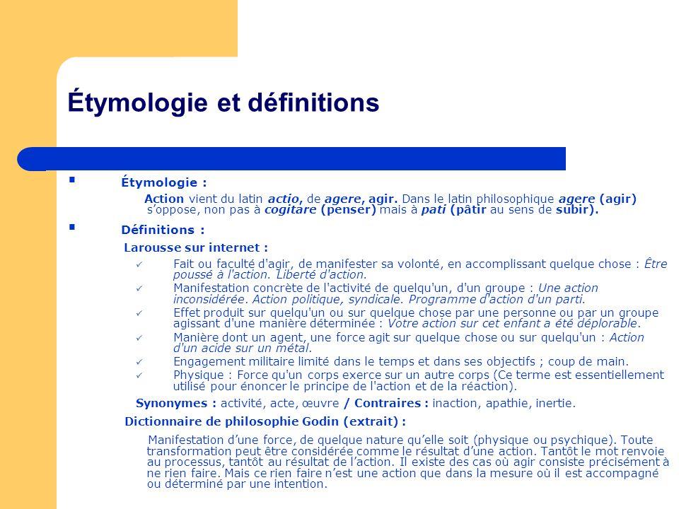 Étymologie et définitions Étymologie : Action vient du latin actio, de agere, agir. Dans le latin philosophique agere (agir) soppose, non pas à cogita