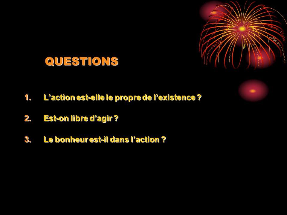 QUESTIONS 1.Laction est-elle le propre de lexistence ? 2.Est-on libre dagir ? 3.Le bonheur est-il dans laction ?