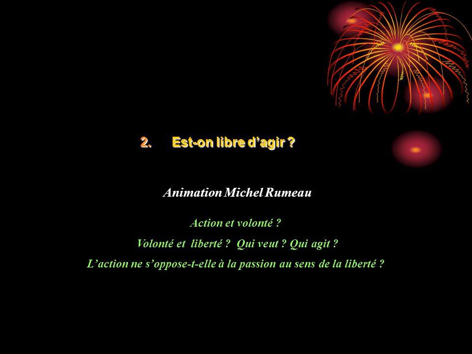 2.Est-on libre dagir ? Animation Michel Rumeau Action et volonté ? Volonté et liberté ? Qui veut ? Qui agit ? Laction ne soppose-t-elle à la passion a