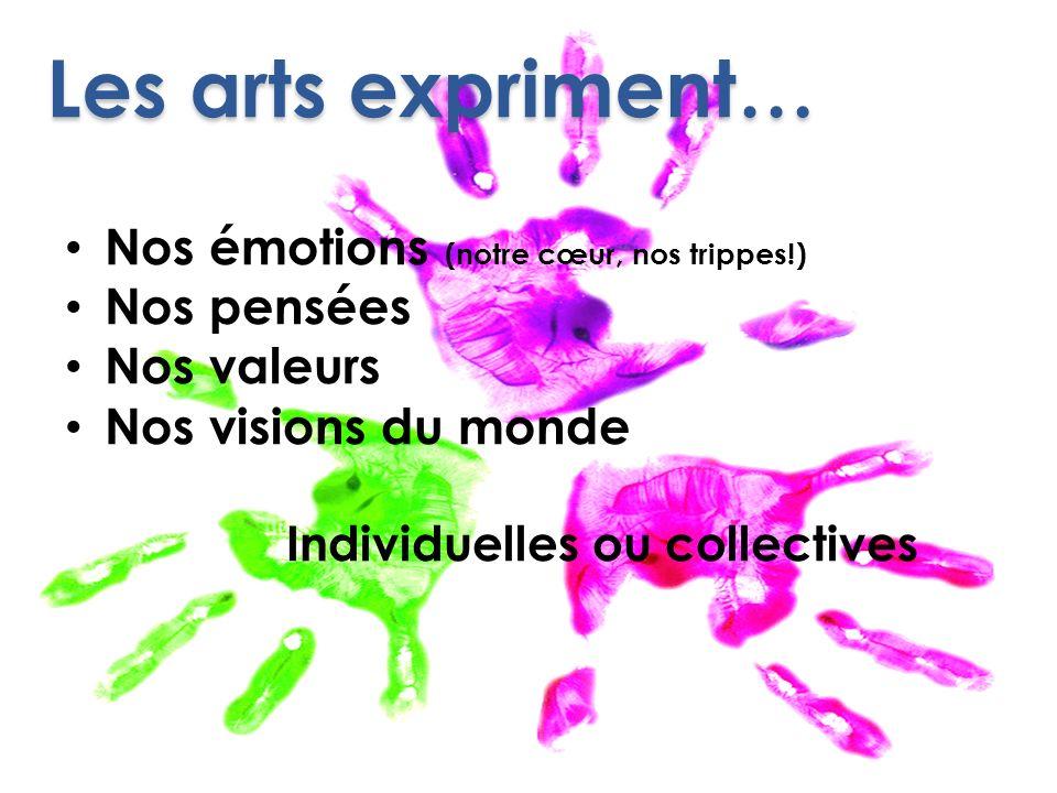 Les arts expriment… Nos émotions (notre cœur, nos trippes!) Nos pensées Nos valeurs Nos visions du monde Individuelles ou collectives