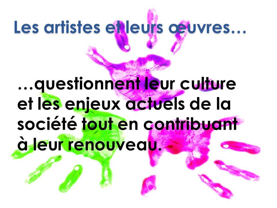 Les artistes et leurs œuvres… …questionnent leur culture et les enjeux actuels de la société tout en contribuant à leur renouveau.