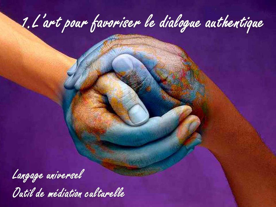 1.Lart pour favoriser le dialogue authentique Langage universel Outil de médiation culturelle