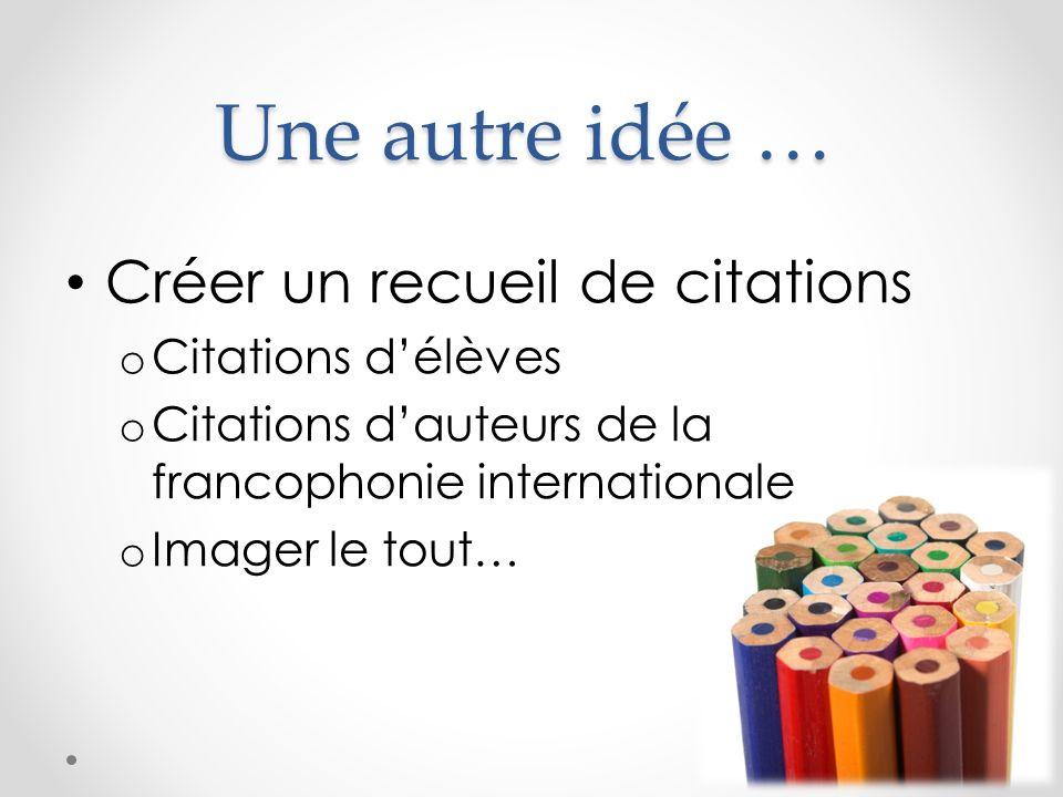 Une autre idée … Créer un recueil de citations o Citations délèves o Citations dauteurs de la francophonie internationale o Imager le tout…