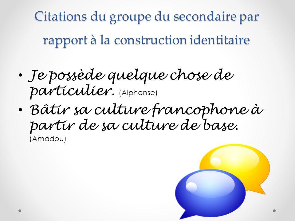 Citations du groupe du secondaire par rapport à la construction identitaire Je possède quelque chose de particulier. (Alphonse) Bâtir sa culture franc