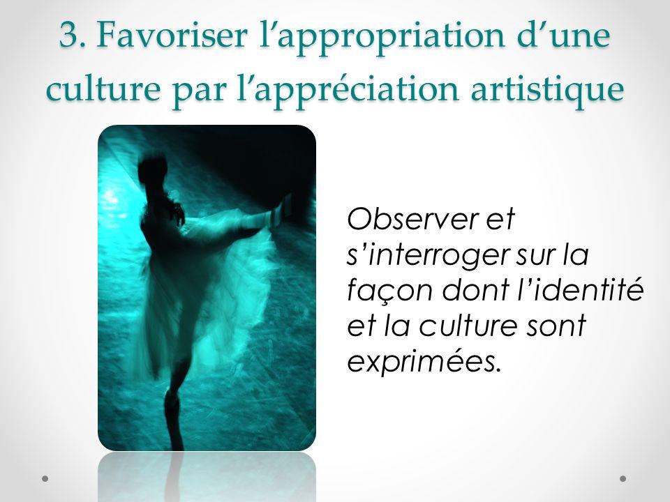 3. Favoriser lappropriation dune culture par lappréciation artistique Observer et sinterroger sur la façon dont lidentité et la culture sont exprimées