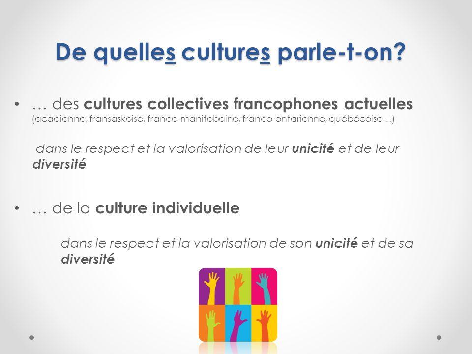 De quelles cultures parle-t-on? … des cultures collectives francophones actuelles (acadienne, fransaskoise, franco-manitobaine, franco-ontarienne, qué