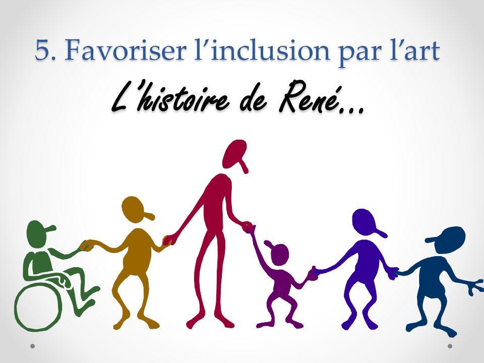 5. Favoriser linclusion par lart Lhistoire de René…