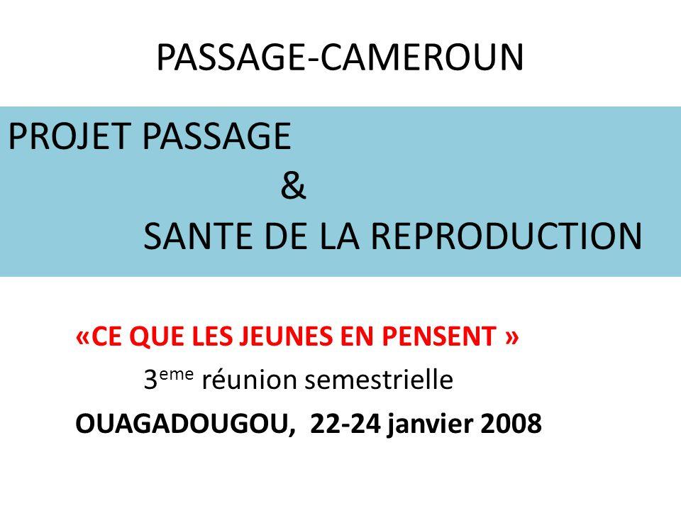 PASSAGE-CAMEROUN PROJET PASSAGE & SANTE DE LA REPRODUCTION «CE QUE LES JEUNES EN PENSENT » 3 eme réunion semestrielle OUAGADOUGOU, 22-24 janvier 2008