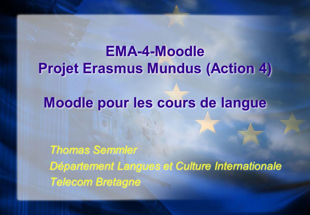 EMA-4-Moodle Projet Erasmus Mundus (Action 4) Moodle pour les cours de langue Thomas Semmler Département Langues et Culture Internationale Telecom Bre