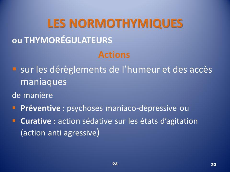 LES NORMOTHYMIQUES ou THYMORÉGULATEURS Actions sur les dérèglements de lhumeur et des accès maniaques de manière Préventive : psychoses maniaco-dépres