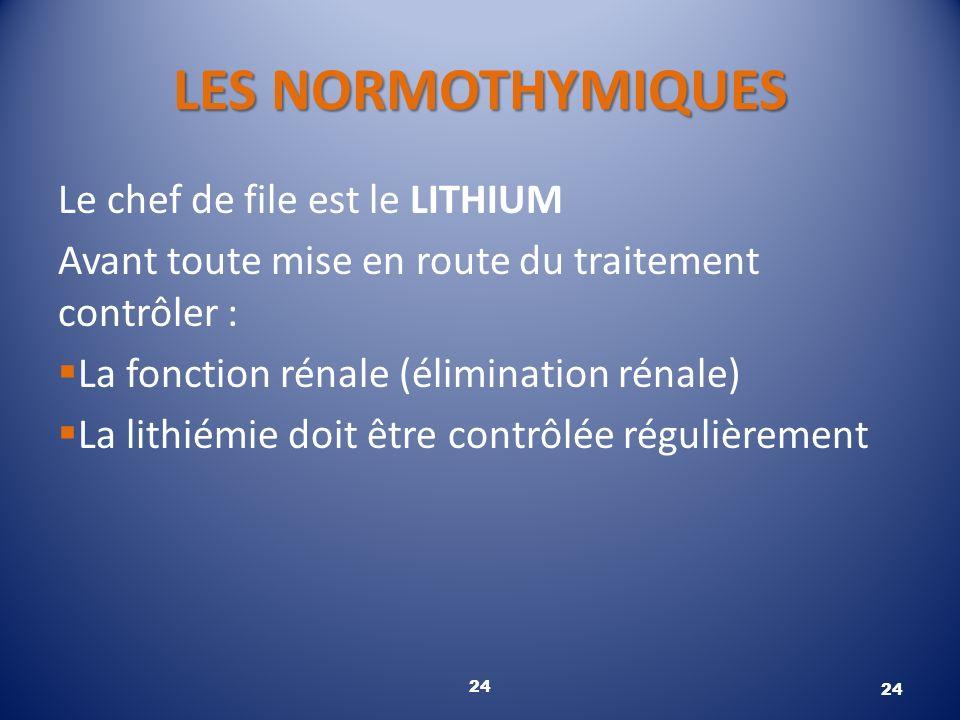 LES NORMOTHYMIQUES Le chef de file est le LITHIUM Avant toute mise en route du traitement contrôler : La fonction rénale (élimination rénale) La lithi