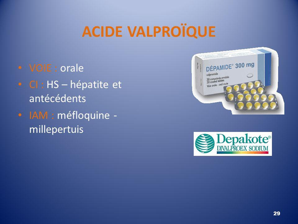 ACIDE VALPROÏQUE VOIE : orale CI : HS – hépatite et antécédents IAM : méfloquine - millepertuis 29