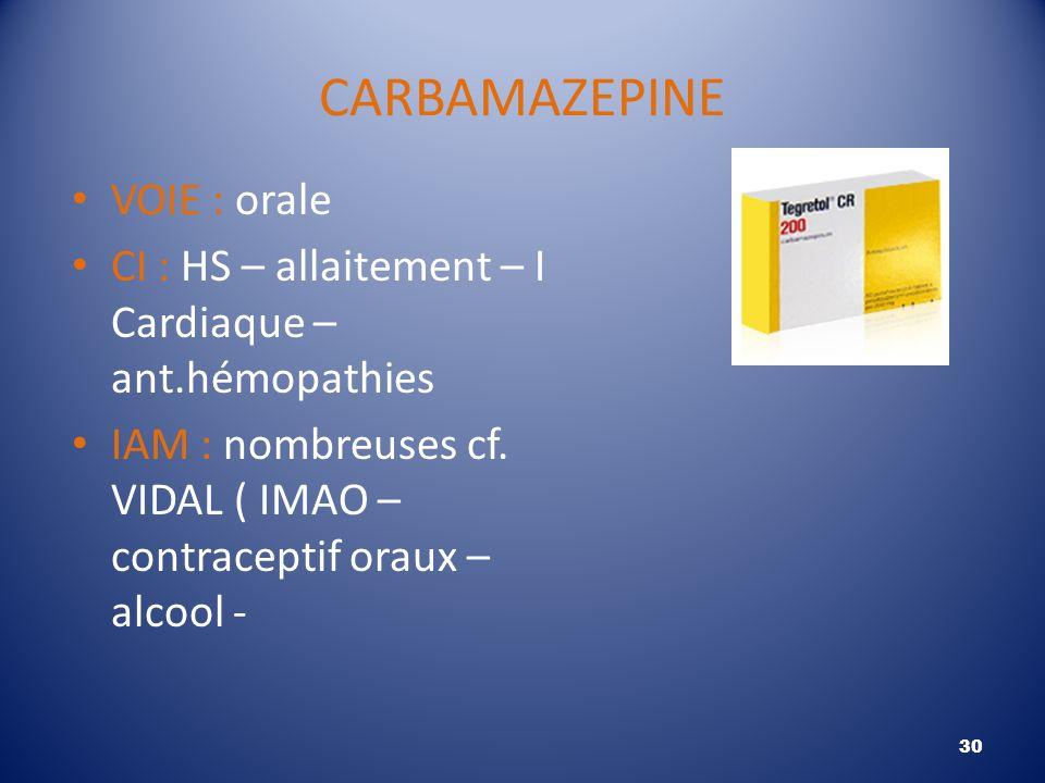 CARBAMAZEPINE VOIE : orale CI : HS – allaitement – I Cardiaque – ant.hémopathies IAM : nombreuses cf. VIDAL ( IMAO – contraceptif oraux – alcool - 30