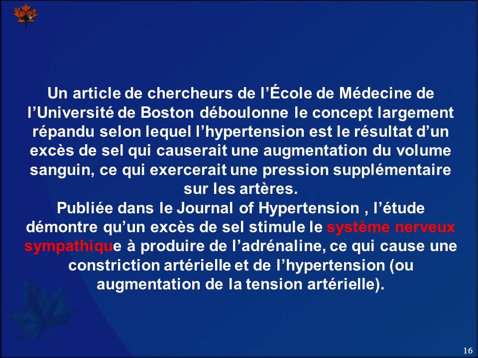 16 Un article de chercheurs de lÉcole de Médecine de lUniversité de Boston déboulonne le concept largement répandu selon lequel lhypertension est le résultat dun excès de sel qui causerait une augmentation du volume sanguin, ce qui exercerait une pression supplémentaire sur les artères.