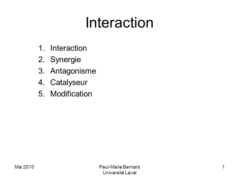 Mai 2010Paul-Marie Bernard Université Laval 1 Interaction 1.Interaction 2.Synergie 3.Antagonisme 4.Catalyseur 5.Modification