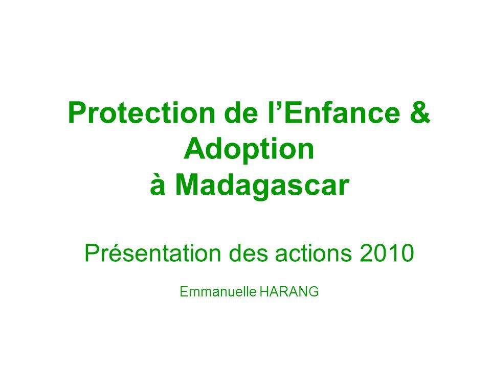 Protection de lEnfance & Adoption à Madagascar Présentation des actions 2010 Emmanuelle HARANG