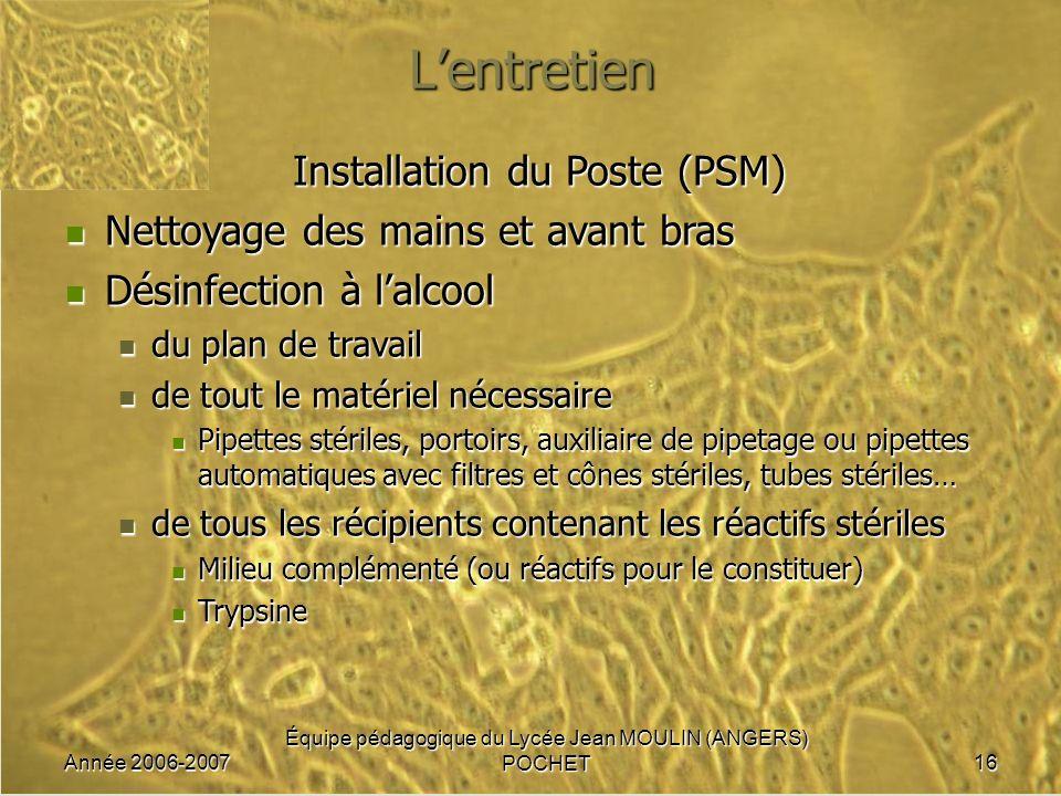 Année 2006-2007 Équipe pédagogique du Lycée Jean MOULIN (ANGERS) POCHET16 Lentretien Installation du Poste (PSM) Nettoyage des mains et avant bras Net