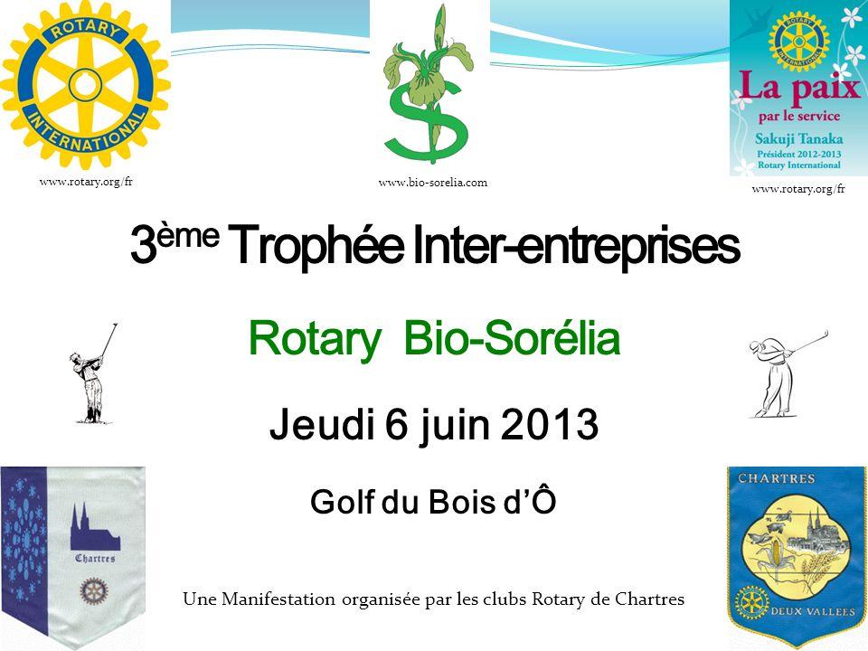 3 ème Trophée Inter-entreprises Rotary Bio-Sorélia Jeudi 6 juin 2013 Golf du Bois dÔ Une Manifestation organisée par les clubs Rotary de Chartres www.bio-sorelia.com www.rotary.org/fr
