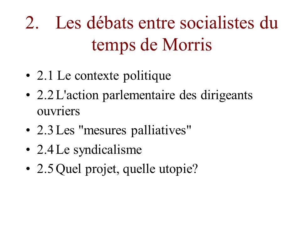 2.Les débats entre socialistes du temps de Morris 2.1 Le contexte politique 2.2L action parlementaire des dirigeants ouvriers 2.3Les mesures palliatives 2.4Le syndicalisme 2.5Quel projet, quelle utopie?