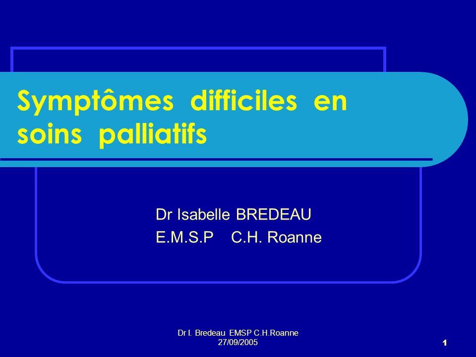 Dr I. Bredeau EMSP C.H.Roanne 27/09/2005 1 Symptômes difficiles en soins palliatifs Dr Isabelle BREDEAU E.M.S.P C.H. Roanne