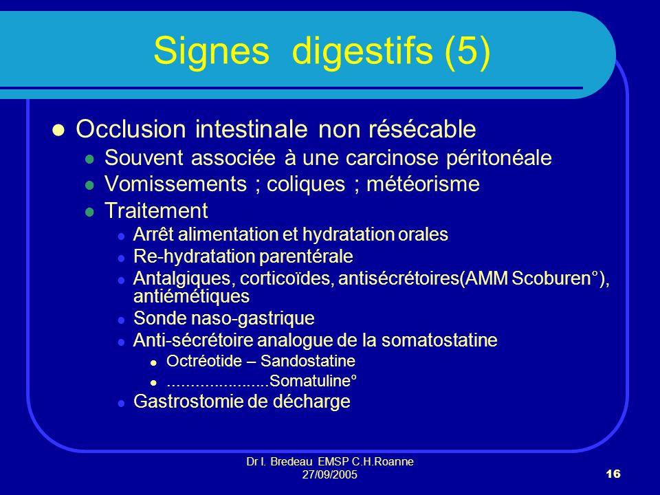 Dr I. Bredeau EMSP C.H.Roanne 27/09/200516 Signes digestifs (5) Occlusion intestinale non résécable Souvent associée à une carcinose péritonéale Vomis