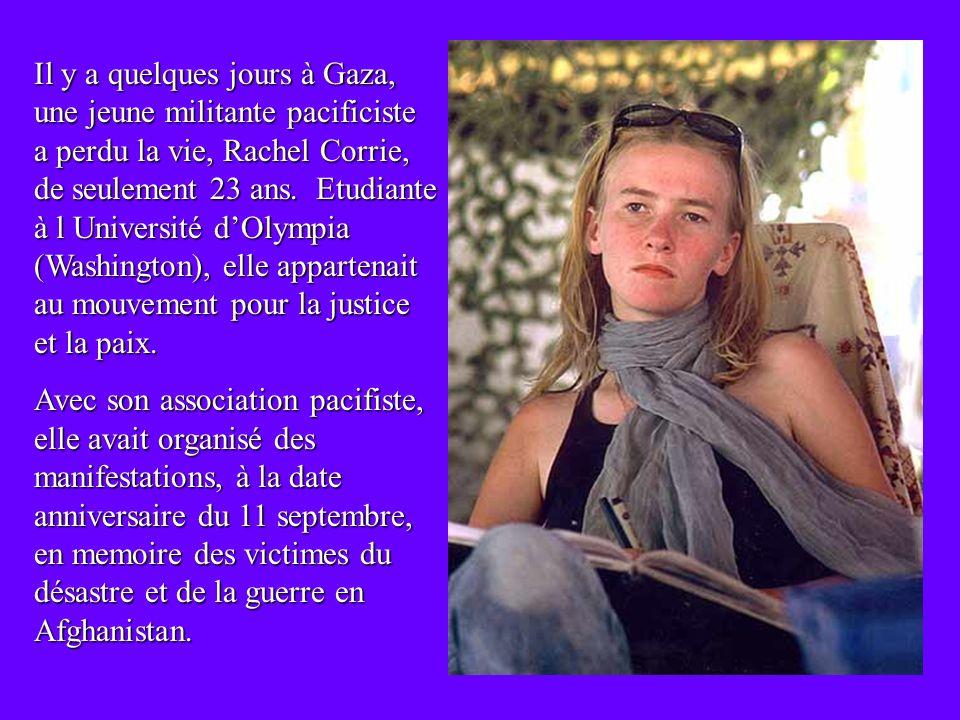 Il y a quelques jours à Gaza, une jeune militante pacificiste a perdu la vie, Rachel Corrie, de seulement 23 ans.
