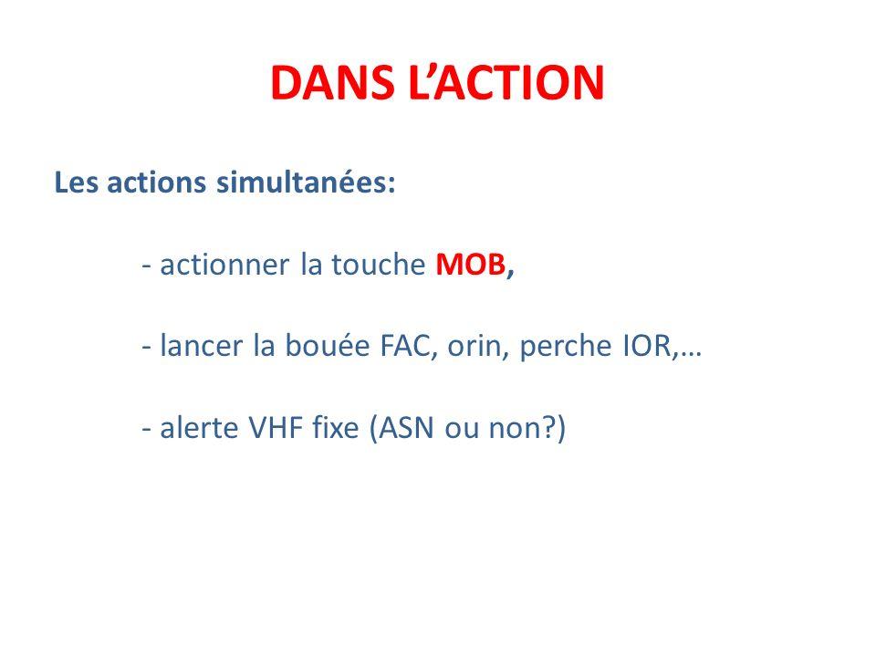 DANS LACTION Les actions simultanées: - actionner la touche MOB, - lancer la bouée FAC, orin, perche IOR,… - alerte VHF fixe (ASN ou non?)