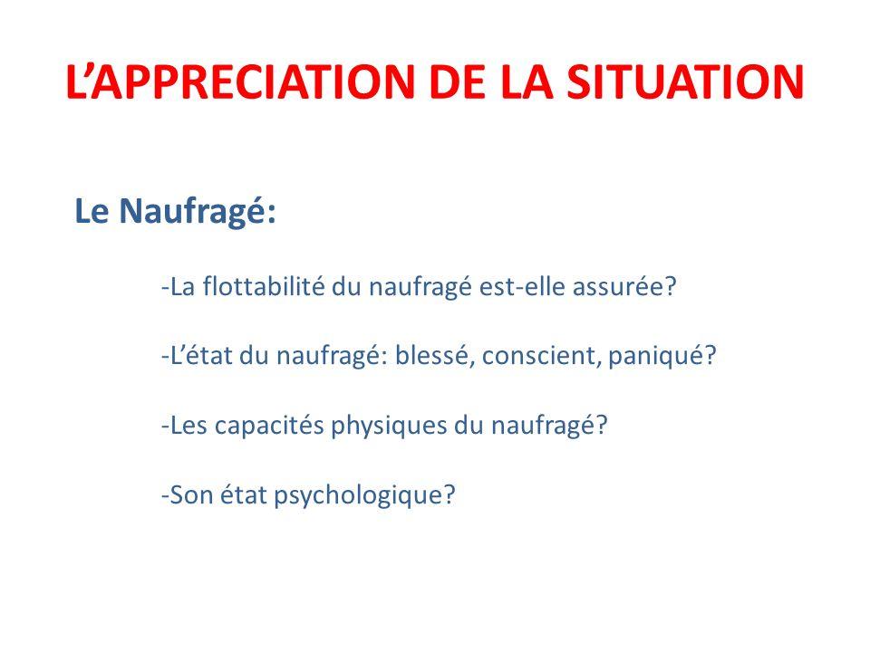 LAPPRECIATION DE LA SITUATION Le Naufragé: -La flottabilité du naufragé est-elle assurée? -Létat du naufragé: blessé, conscient, paniqué? -Les capacit