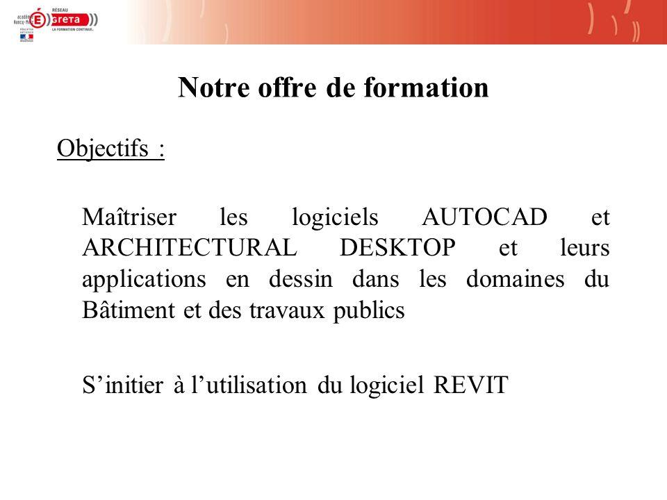 Notre offre de formation Objectifs : Maîtriser les logiciels AUTOCAD et ARCHITECTURAL DESKTOP et leurs applications en dessin dans les domaines du Bâtiment et des travaux publics Sinitier à lutilisation du logiciel REVIT