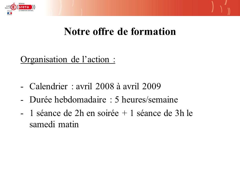 Notre offre de formation Organisation de laction : -Calendrier : avril 2008 à avril 2009 -Durée hebdomadaire : 5 heures/semaine -1 séance de 2h en soirée + 1 séance de 3h le samedi matin