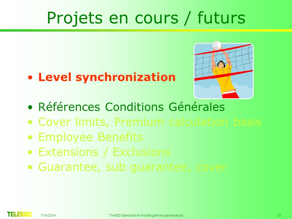 17-5-2014 The EDI Standard for the Belgian Insurance sector 21 Projets en cours / futurs Level synchronization Références Conditions Générales Cover l