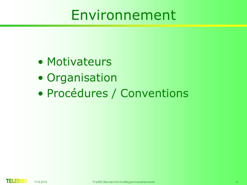 17-5-2014 The EDI Standard for the Belgian Insurance sector 4 Environnement Motivateurs Organisation Procédures / Conventions