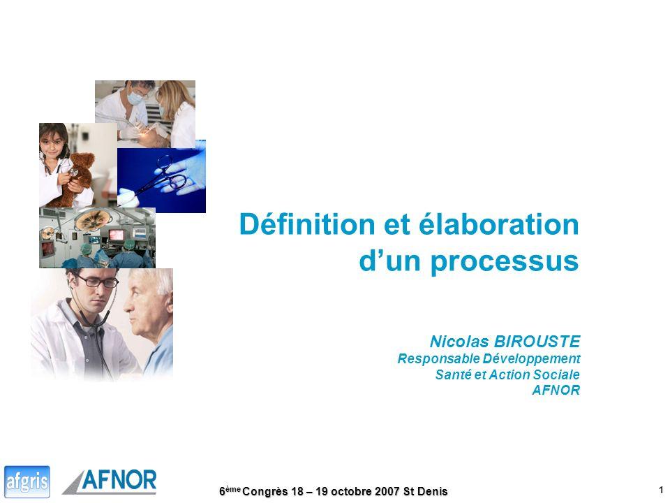 6 ème Congrès 18 – 19 octobre 2007 St Denis 1 Définition et élaboration dun processus Nicolas BIROUSTE Responsable Développement Santé et Action Socia