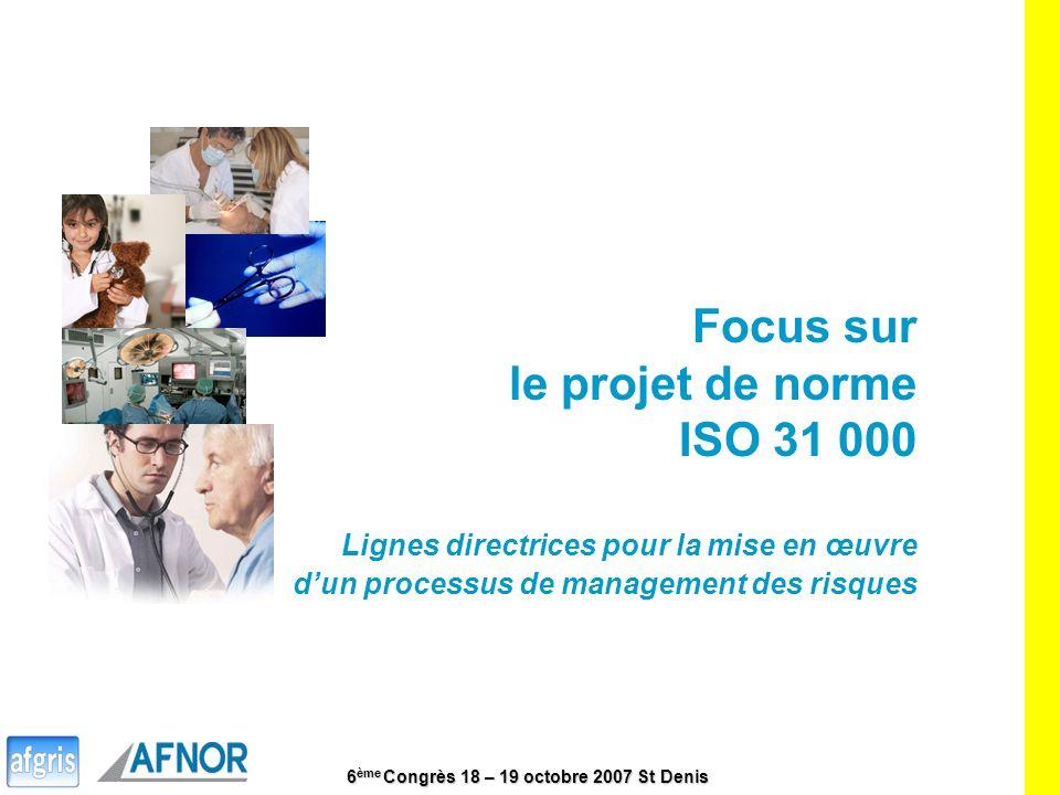 6 ème Congrès 18 – 19 octobre 2007 St Denis 17 Focus sur le projet de norme ISO 31 000 Lignes directrices pour la mise en œuvre dun processus de manag