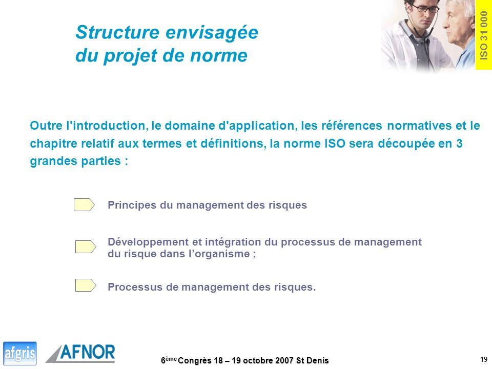 6 ème Congrès 18 – 19 octobre 2007 St Denis 19 ISO 31 000 Structure envisagée du projet de norme Outre l'introduction, le domaine d'application, les r