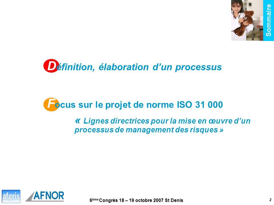 6 ème Congrès 18 – 19 octobre 2007 St Denis 2 D éfinition, élaboration dun processus F ocus sur le projet de norme ISO 31 000 « Lignes directrices pou