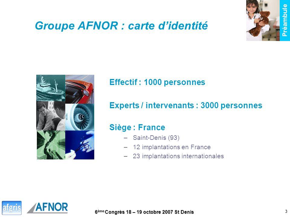 6 ème Congrès 18 – 19 octobre 2007 St Denis 3 Préambule Groupe AFNOR : carte didentité Effectif : 1000 personnes Experts / intervenants : 3000 personn