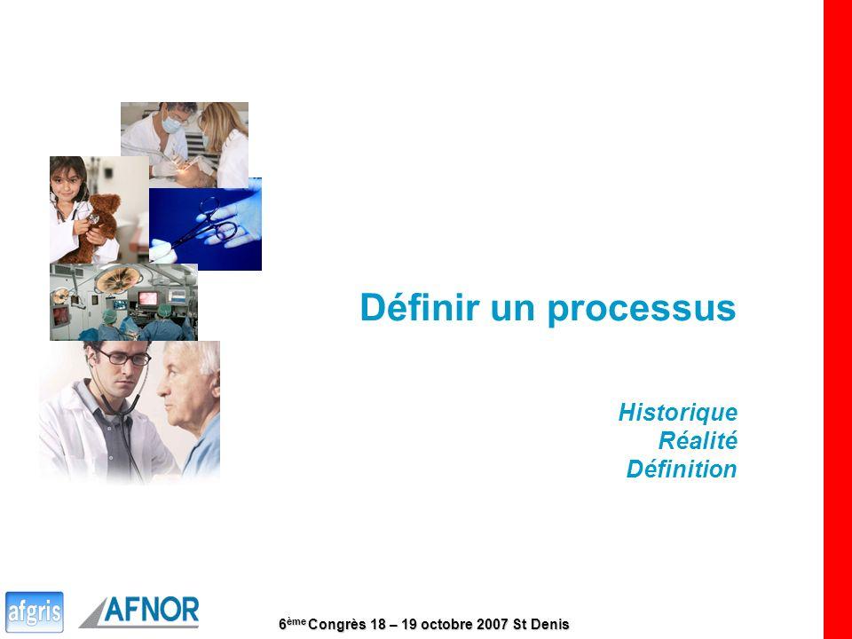 6 ème Congrès 18 – 19 octobre 2007 St Denis 5 Définir un processus Historique Réalité Définition