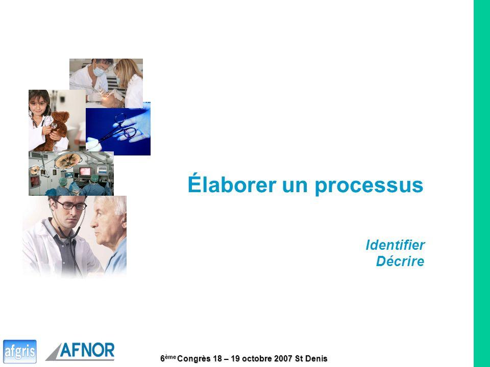 6 ème Congrès 18 – 19 octobre 2007 St Denis 9 Élaborer un processus Identifier Décrire