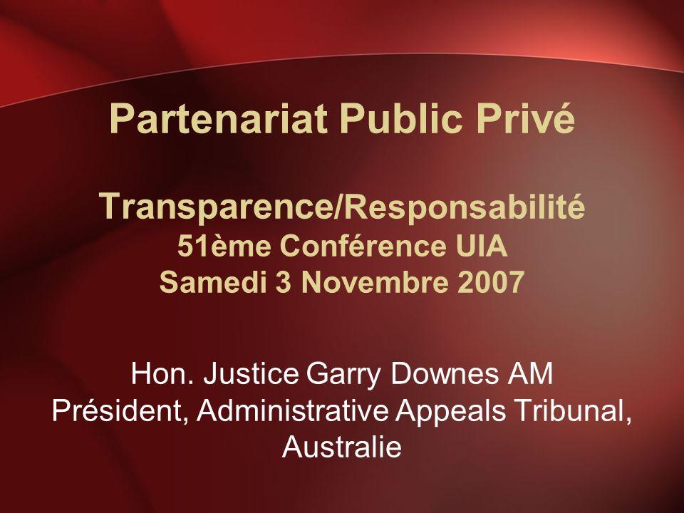Partenariat Public Privé Transparence /Responsabilité 51ème Conférence UIA Samedi 3 Novembre 2007 Hon. Justice Garry Downes AM Président, Administrati